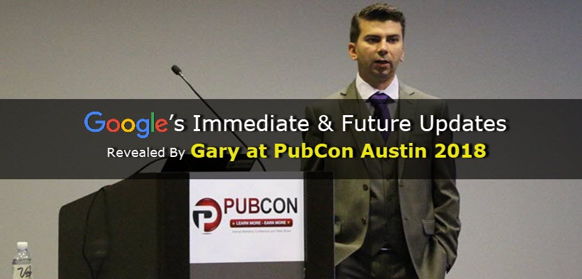 Google's Immediate & Future Updates Revealed By Gary at PubCon Austin 2018